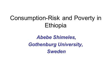 Consumption-Risk and Poverty in Ethiopia Abebe Shimeles, Gothenburg University, Sweden.