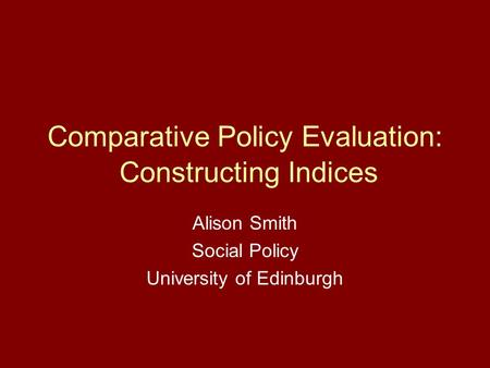 Comparative Policy Evaluation: Constructing Indices Alison Smith Social Policy University of Edinburgh.