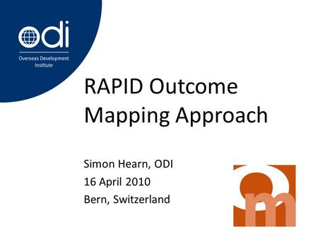 RAPID Outcome Mapping Approach Simon Hearn, ODI 16 April 2010 Bern, Switzerland.