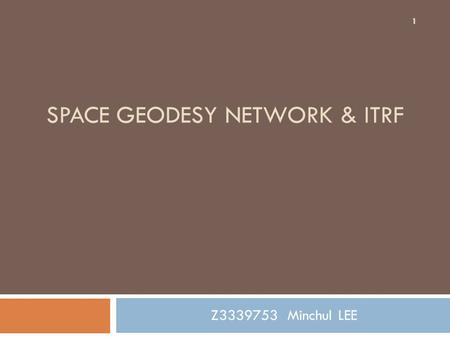 SPACE GEODESY NETWORK & ITRF Z3339753 Minchul LEE 1.