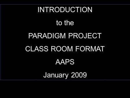 INTRODUCTION to the PARADIGM PROJECT CLASS ROOM FORMAT AAPS January 2009.