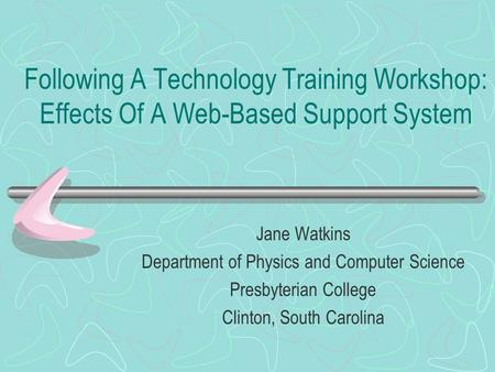 Following A Technology Training Workshop: Effects Of A Web-Based Support System Jane Watkins Department of Physics and Computer Science Presbyterian College.