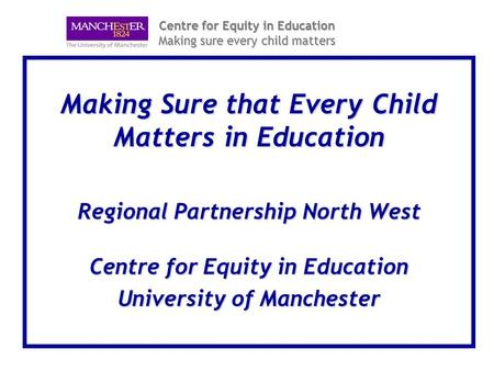 Centre for Equity in Education Making sure every child matters Making Sure that Every Child Matters in Education Regional Partnership North West Centre.