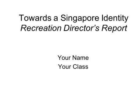 Towards a Singapore Identity Recreation Director's Report Your Name Your Class.