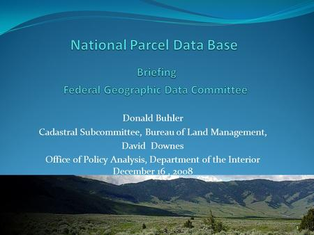 Donald Buhler Cadastral Subcommittee, Bureau of Land Management, David Downes Office of Policy Analysis, Department of the Interior December 16, 2008 1.