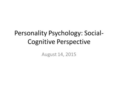 Personality Psychology: Social- Cognitive Perspective August 14, 2015.