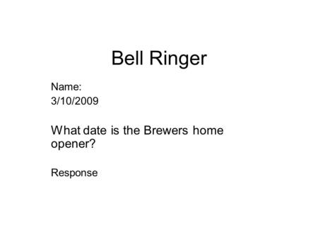 Bell Ringer Name: 3/10/2009 What date is the Brewers home opener? Response.