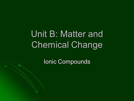Unit B: Matter and Chemical Change Ionic Compounds.