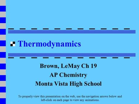 Thermodynamics Brown, LeMay Ch 19 AP Chemistry Monta Vista High School To properly view this presentation on the web, use the navigation arrows below and.