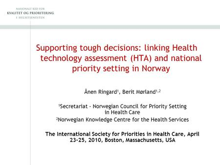 Supporting tough decisions: linking Health technology assessment (HTA) and national priority setting in Norway Ånen Ringard 1, Berit Mørland 1,2 1 Secretariat.