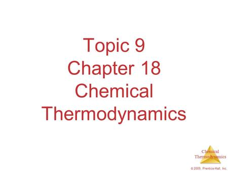 Chemical Thermodynamics © 2009, Prentice-Hall, Inc. Topic 9 Chapter 18 Chemical Thermodynamics.