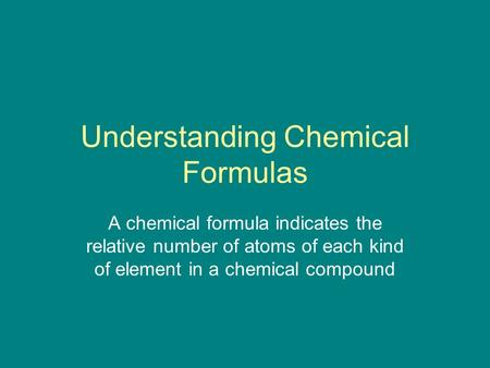 Understanding Chemical Formulas A chemical formula indicates the relative number of atoms of each kind of element in a chemical compound.
