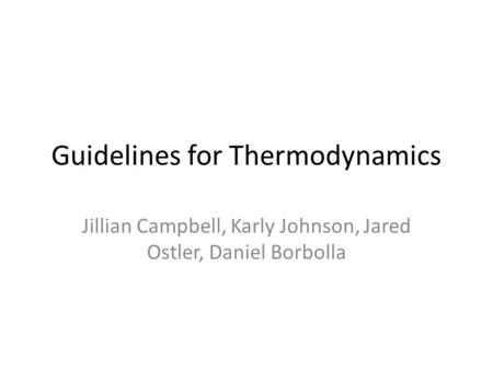 Guidelines for Thermodynamics Jillian Campbell, Karly Johnson, Jared Ostler, Daniel Borbolla.