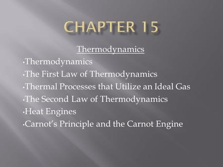 Thermodynamics The First Law of Thermodynamics Thermal Processes that Utilize an Ideal Gas The Second Law of Thermodynamics Heat Engines Carnot's Principle.