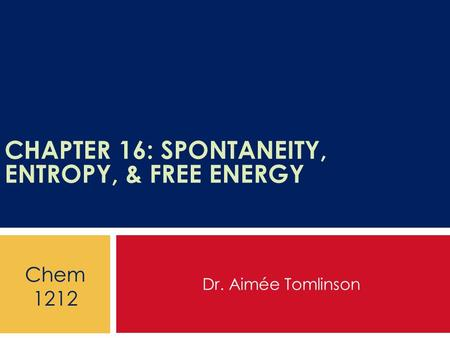 CHAPTER 16: SPONTANEITY, ENTROPY, & FREE ENERGY Dr. Aimée Tomlinson Chem 1212.