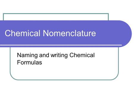 Chemical Nomenclature Naming and writing Chemical Formulas.