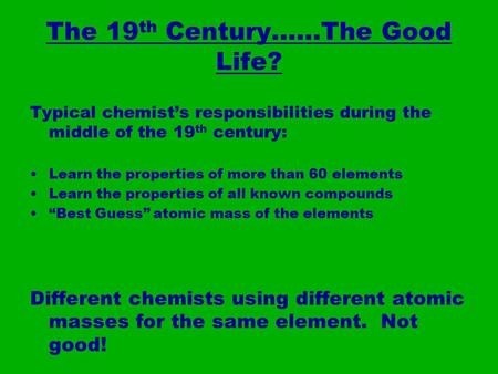 The 19 th Century……The Good Life? Typical chemist's responsibilities during the middle of the 19 th century: Learn the properties of more than 60 elements.
