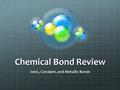 Chemical Bond Review Ionic, Covalent, and Metallic Bonds.