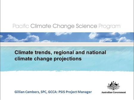 Climate trends, regional and national climate change projections Gillian Cambers, SPC, GCCA: PSIS Project Manager.