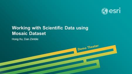 Esri UC 2014 | Demo Theater | Working with Scientific Data using Mosaic Dataset Hong Xu, Dan Zimble.