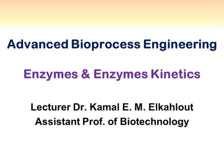 Advanced Bioprocess Engineering Enzymes & Enzymes Kinetics Lecturer Dr. Kamal E. M. Elkahlout Assistant Prof. of Biotechnology.