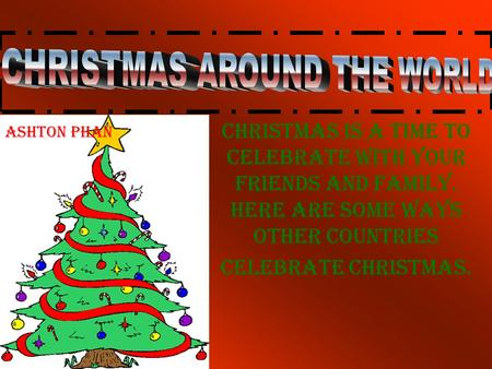 Christmas is a time to celebrate with your friends and family. Here are some ways other countries celebrate Christmas. Ashton Phan.