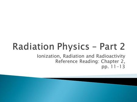 Ionization, Radiation and Radioactivity Reference Reading: Chapter 2, pp. 11-13.