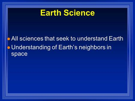 L All sciences that seek to understand Earth l Understanding of Earth's neighbors in space Earth Science.