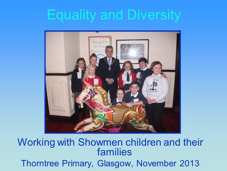 Equality and Diversity Working with Showmen children and their families Thorntree Primary, Glasgow, November 2013.