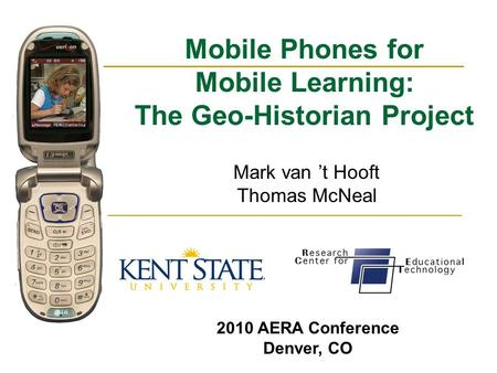 Mobile Phones for Mobile Learning: The Geo-Historian Project Mark van 't Hooft Thomas McNeal 2010 AERA Conference Denver, CO.