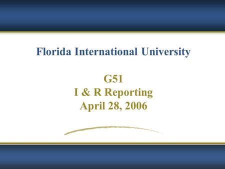 Florida International University G51 I & R Reporting April 28, 2006.