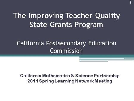 The Improving Teacher Quality State Grants Program California Postsecondary Education Commission California Mathematics & Science Partnership 2011 Spring.
