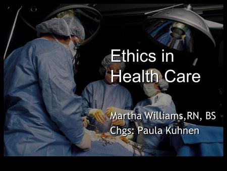 Ethics in Health Care Martha Williams,RN, BS Chgs: Paula Kuhnen Martha Williams,RN, BS Chgs: Paula Kuhnen.