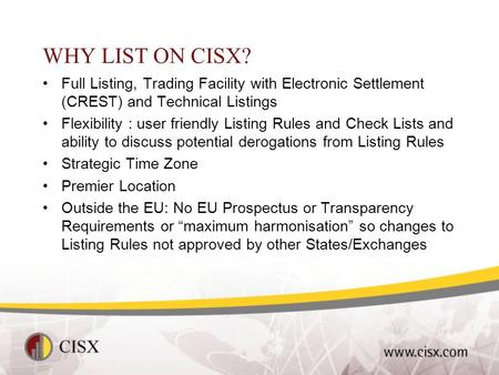 WHY LIST ON CISX? Full Listing, Trading Facility with Electronic Settlement (CREST) and Technical Listings Flexibility : user friendly Listing Rules and.