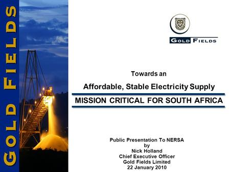 Towards an Affordable, Stable Electricity Supply MISSION CRITICAL FOR SOUTH AFRICA Public Presentation To NERSA by Nick Holland Chief Executive Officer.