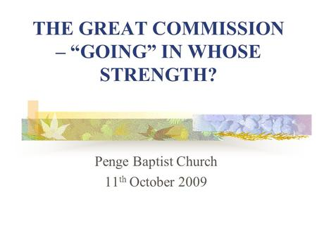 "THE GREAT COMMISSION – ""GOING"" IN WHOSE STRENGTH? Penge Baptist Church 11 th October 2009."