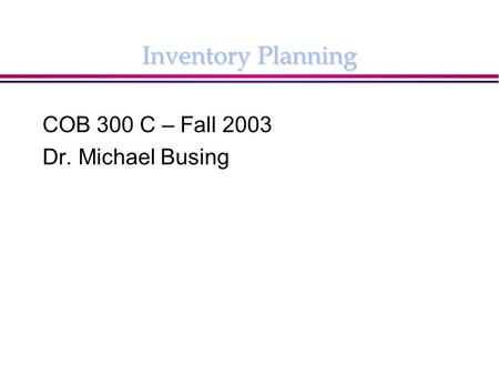 Inventory Planning COB 300 C – Fall 2003 Dr. Michael Busing.