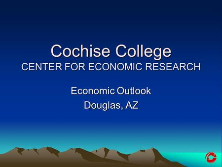 Cochise College CENTER FOR ECONOMIC RESEARCH Economic Outlook Douglas, AZ.