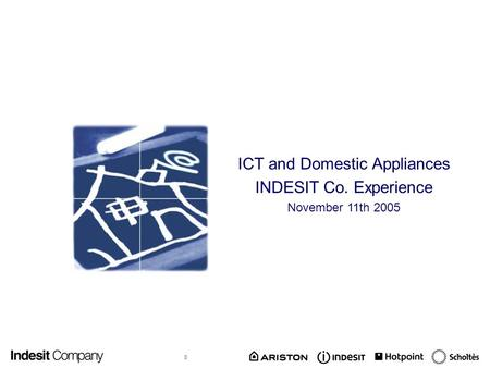 0 ICT and Domestic Appliances INDESIT Co. Experience November 11th 2005.