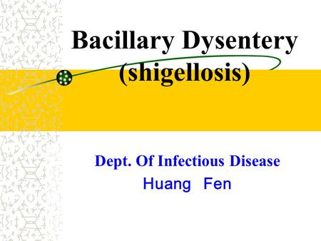 Bacillary Dysentery (shigellosis) Dept. Of Infectious Disease Huang Fen.