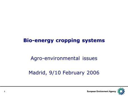 1 Bio-energy cropping systems Agro-environmental issues Madrid, 9/10 February 2006.