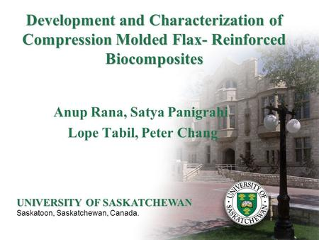 Development and Characterization of Compression Molded Flax- Reinforced Biocomposites Anup Rana, Satya Panigrahi Lope Tabil, Peter Chang UNIVERSITY OF.