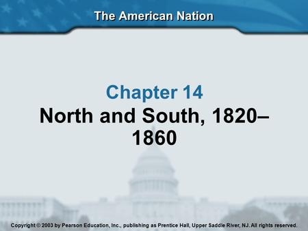 The American Nation Chapter 14 North and South, 1820– 1860 Copyright © 2003 by Pearson Education, Inc., publishing as Prentice Hall, Upper Saddle River,