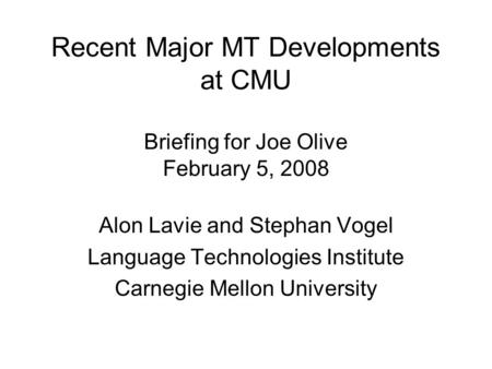 Recent Major MT Developments at CMU Briefing for Joe Olive February 5, 2008 Alon Lavie and Stephan Vogel Language Technologies Institute Carnegie Mellon.