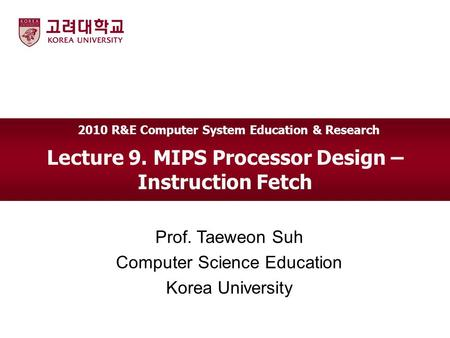 Lecture 9. MIPS Processor Design – Instruction Fetch Prof. Taeweon Suh Computer Science Education Korea University 2010 R&E Computer System Education &