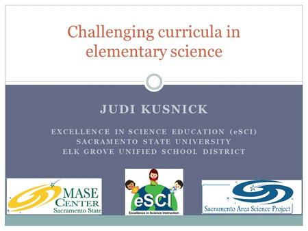 JUDI KUSNICK EXCELLENCE IN SCIENCE EDUCATION (eSCI) SACRAMENTO STATE UNIVERSITY ELK GROVE UNIFIED SCHOOL DISTRICT Challenging curricula in elementary science.