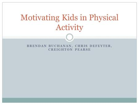 BRENDAN BUCHANAN, CHRIS DEFEYTER, CREIGHTON PEARSE Motivating Kids in Physical Activity.