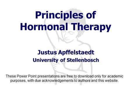 Principles of Hormonal Therapy Justus Apffelstaedt University of Stellenbosch These Power Point presentations are free to download only for academic purposes,