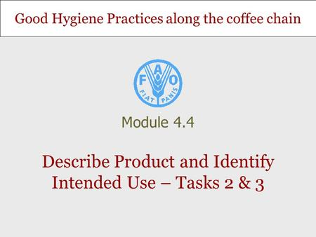 Good Hygiene Practices along the coffee chain Describe Product and Identify Intended Use – Tasks 2 & 3 Module 4.4.