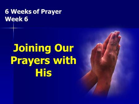 6 Weeks of Prayer Week 6 Joining Our Prayers with His.